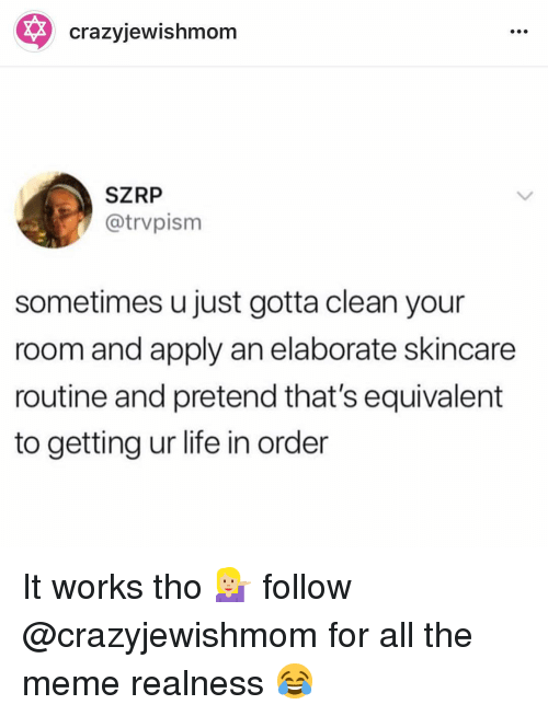 realness: crazyjewishmom  SZRP  @trvpism  sometimes u just gotta clean your  room and apply an elaborate skincare  routine and pretend that's equivalent  to getting ur life in order It works tho 💁🏼 follow @crazyjewishmom for all the meme realness 😂