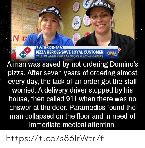Pizza, Domino's Pizza, and Domino's: CRDER ONN  DOMINOS THACK  WOR  MED  ONELESS  IN  LARGE  LIVE ON GMA  PIZZA HEROES SAVE LOYAL CUSTOMER  CALL 911 WHEN REGULAR STOPS PLACING ORDERS  GMA  A man was saved by not ordering Domino's  pizza. After seven years of ordering almost  every day, the lack of an order got the staff  worried. A delivery driver stopped by his  house, then called 911 when there was no  answer at the door. Paramedics found the  man collapsed on the floor and in need of  immediate medical attention. https://t.co/s86IrWtr7f