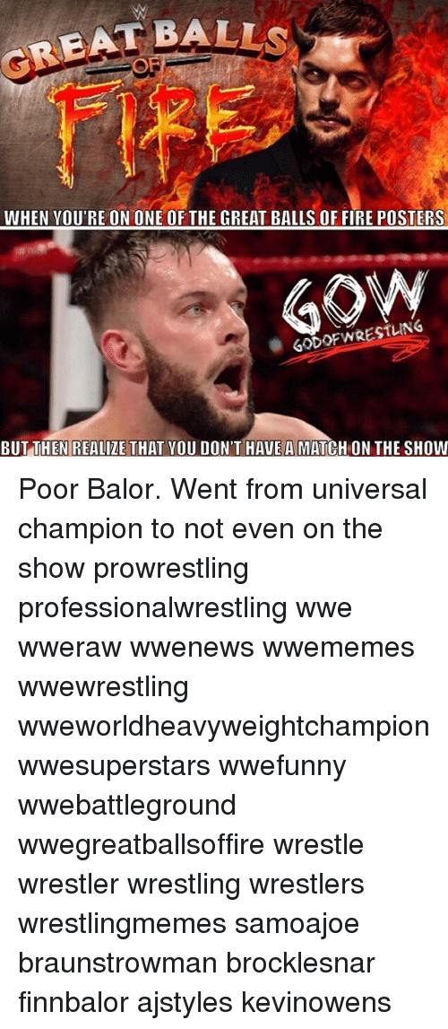 creat: CREAT BALL  WHEN YOU'RE ON ONE OF THE GREAT BALLS OF FIRE POSTERS  GODOFWRESTLING  BUTTHEN REALIZE THAT YOU DON'T HAVE A MATCH ON THE SHOW Poor Balor. Went from universal champion to not even on the show prowrestling professionalwrestling wwe wweraw wwenews wwememes wwewrestling wweworldheavyweightchampion wwesuperstars wwefunny wwebattleground wwegreatballsoffire wrestle wrestler wrestling wrestlers wrestlingmemes samoajoe braunstrowman brocklesnar finnbalor ajstyles kevinowens