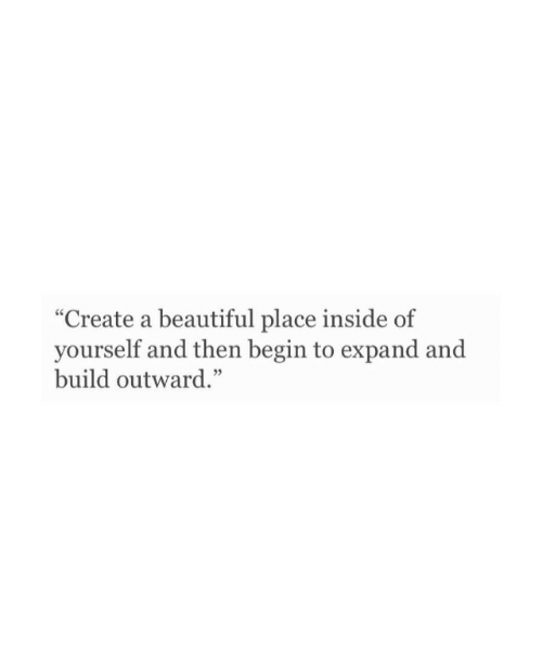 """A Beautiful Place: """"Create a beautiful place inside of  yourself and then begin to expand and  build outward."""""""