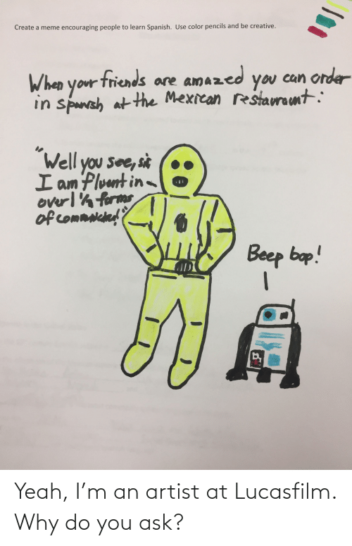 """Create A Meme: Create a meme encouraging people to learn Spanish. Use color pencils and be creative.  When your friends are amazed  in spansh  you can order  can ordar  at the Mexican restauramt:  """"Well you see, sit  I am Pluunt in-  overlh forms  of commniched'?  Beep bap! Yeah, I'm an artist at Lucasfilm. Why do you ask?"""