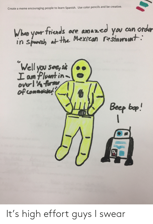 """Create A Meme: Create a meme encouraging people to learn Spanish. Use color pencils and be creative.  can order  When your  you  your triends are amazed  in spanah at the Mexican restaurant:  """"Well you see, sit  I am Pluut in  overl'h forms  of commnched'?  Beep bop! It's high effort guys I swear"""