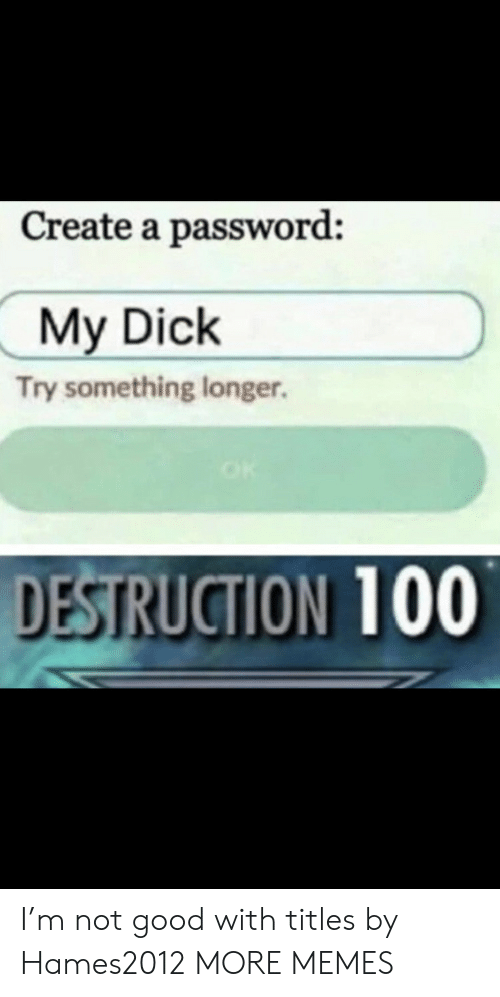 destruction: Create a password:  My Dick  Try something longer.  DESTRUCTION 100 I'm not good with titles by Hames2012 MORE MEMES