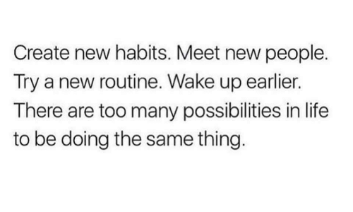 Habits: Create new habits. Meet new people.  Try a new routine. Wake up earlier.  There are too many possibilities in life  to be doing the same thing.