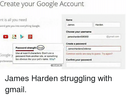 pet names: Create your Google Account  nt is all you need  Name  James  Harden  word gets you into everything Google.  Choose your username  @gmail com  96969  Create a password  Password strength Weak  James HardensDefense  Use at least 8 characters. Don't use a  Common words are easy to guess Try again?  Google  y password from another site, or something  too obvious like your pet's name. Why?  Confirm your password  preferences  rKBAMEMES James Harden struggling with gmail.