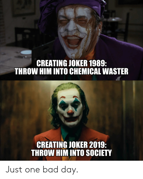 Bad, Bad Day, and Dank: CREATING JOKER 1989  THROW HIM INTO CHEMICAL WASTER  CREATING JOKER 2019:  THROW HIM INTO SOCIETY Just one bad day.