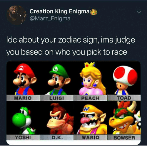zodiac sign: Creation King Enigma  @Marz_Enigma  ldc about your zodiac sign, ima judge  you based on who you pick to race  MARIO  LUIGI  PEACH  TOAD  YOSHI  D.K. WARIO  BOWSER