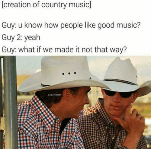 creationism: [creation of country music]  Guy: u know how people like good music?  Guy 2: yeah  Guy: what if we made it not that way?  BadJokeBen