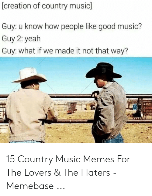 Country Music Memes: creation of country music  Guy: u know how people like good music?  Guy 2: yeah  Guy: what if we made it not that way? 15 Country Music Memes For The Lovers & The Haters - Memebase ...