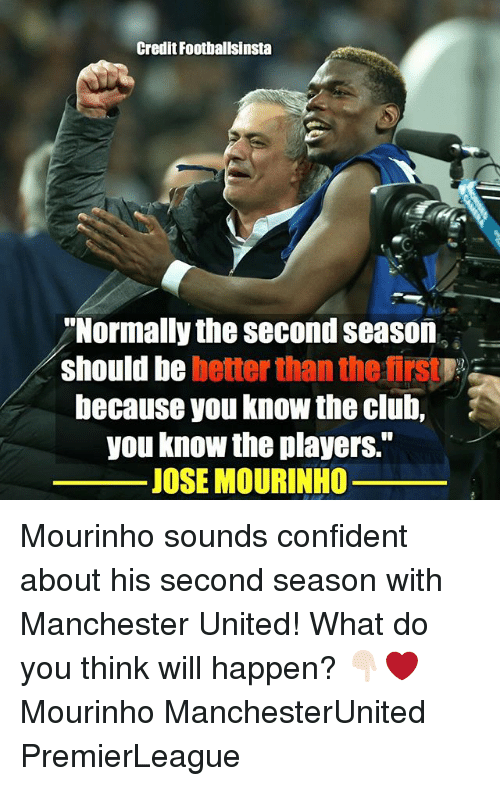 Club, Memes, and Manchester United: Credit Footballsinsta  Normally the second season  should be better than the firs  because you know the club,  you know the players.  JOSE MOURINHO Mourinho sounds confident about his second season with Manchester United! What do you think will happen? 👇🏻❤️ Mourinho ManchesterUnited PremierLeague