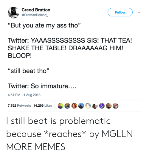 """Ass, Dank, and Memes: Creed Bratton  @OldManRoland  Follow  """"But you ate my ass tho  Twitter: YAAASSSSSSSSS SIS! THAT TEA!  SHAKE THE TABLE! DRAAAAAAG HIM!  BLOOP!  """"still beat tho""""  Twitter: So immature....  4:51 PM-1 Aug 2018  7,752 Retweets 14,296 Likes I still beat is problematic because *reaches* by MGLLN MORE MEMES"""