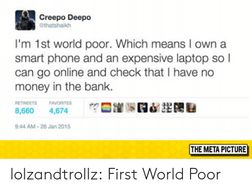 first world: Creepo Deepo  @thatshaikh  I'm 1st world poor. Which means I own a  smart phone and an expensive laptop so l  can go online and check that I have no  money in the bank.  ETWEETS FAVORITES  8,660 4,674  9:44 AM-26 Jan 2015  THE META PICTURE lolzandtrollz:  First World Poor