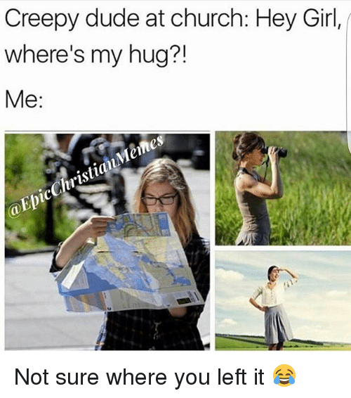 Memes, 🤖, and Epic: Creepy dude at church: Hey Girl,  where's my hug?!  Me  Memes  ista  Epic Not sure where you left it 😂