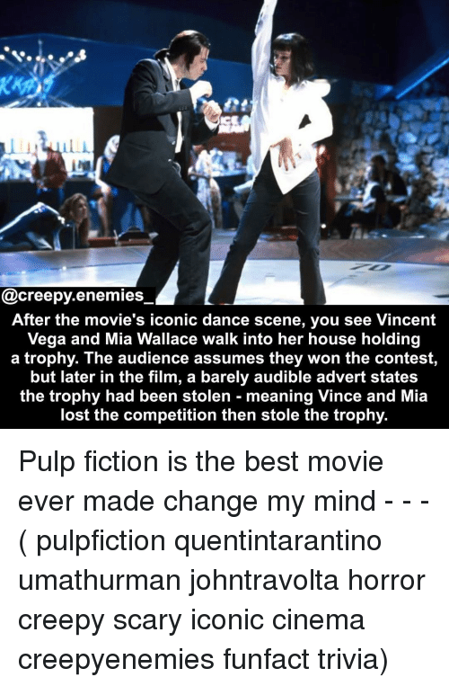 Creepy, Memes, and Movies: @creepy.enemies  After the movie's iconic dance scene, you see Vincent  Vega and Mia Wallace walk into her house holding  a trophy. The audience assumes they won the contest,  but later in the film, a barely audible advert states  the trophy had been stolen - meaning Vince and Mia  lost the competition then stole the trophy. Pulp fiction is the best movie ever made change my mind - - - ( pulpfiction quentintarantino umathurman johntravolta horror creepy scary iconic cinema creepyenemies funfact trivia)