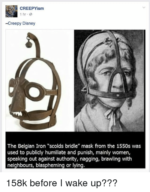 """humiliate: CREEPYism  1 hr.e  Creepy Disney  The Belgian Iron """"scolds bridle"""" mask from the 1550s was  used to publicly humiliate and punish, mainly women,  speaking out against authority, nagging, brawling with  neighbours, blaspheming or lying. 158k before I wake up???"""