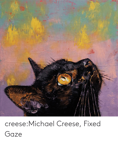 Fixed: creese:Michael Creese, Fixed Gaze