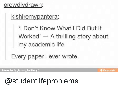 mobi: crewdlydrawn:  kishiremvpantera:  'I Don't Know What I Did But It  Worked' - A thrilling story about  my academic life  Every paper I ever wrote  Reinvented by Zycoria for iFunny)  @ ifunny mobi @studentlifeproblems