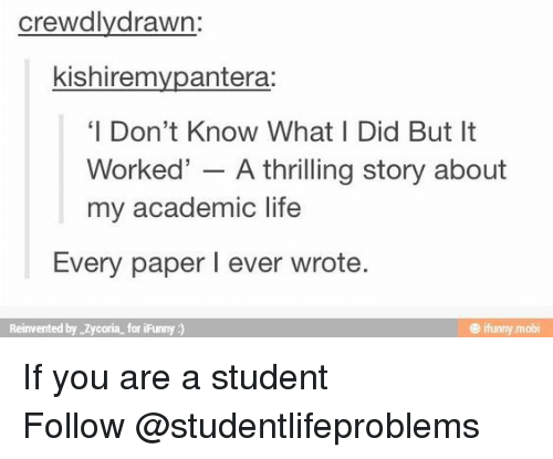 mobi: crewdlydrawn:  kishiremvpantera:  'I Don't Know What I Did But It  Worked' - A thrilling story about  my academic life  Every paper I ever wrote  Reinvented by Zycoria for iFunny)  @ ifunny mobi If you are a student Follow @studentlifeproblems