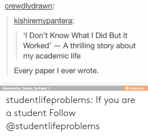 mobi: crewdlydrawn:  kishiremvpantera:  'I Don't Know What I Did But It  Worked' - A thrilling story about  my academic life  Every paper I ever wrote  Reinvented by Zycoria for iFunny)  @ ifunny mobi studentlifeproblems:  If you are a student Follow @studentlifeproblems​
