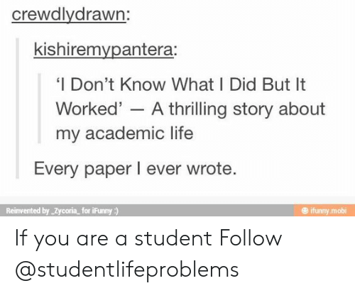 mobi: crewdlydrawn:  kishiremvpantera:  'I Don't Know What I Did But It  Worked' - A thrilling story about  my academic life  Every paper I ever wrote  Reinvented by Zycoria for iFunny)  @ ifunny mobi If you are a student Follow @studentlifeproblems​