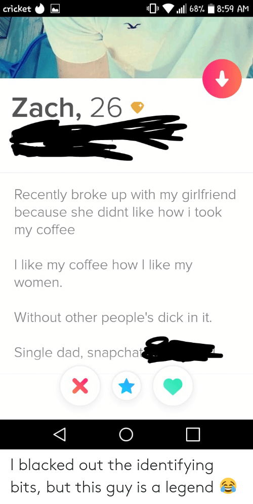 Took My: cricket  8:59 AM  68%  Zach, 26  Recently broke up with my girlfriend  because she didnt like howi took  my coffee  T like my coffee how I like my  women.  Without other people's dick in it.  Single dad, snapchat  X  O  V I blacked out the identifying bits, but this guy is a legend 😂