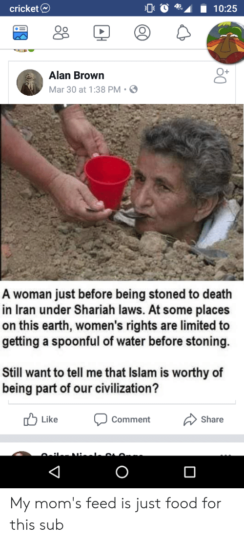 Food, Moms, and Cricket: cricket  A10:25  Oo  O+  Alan Brown  Mar 30 at 1:38 PM S  A woman just before being stoned to death  in Iran under Shariah laws. At some places  on this earth, women's rights are limited to  getting a spoonful of water before stoning.  Still want to tell me that Islam is worthy of  being part of our civilization?  Like comment 〉Share My mom's feed is just food for this sub