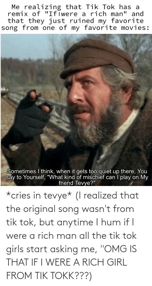 """anytime: *cries in tevye* (I realized that the original song wasn't from tik tok, but anytime I hum if I were a rich man all the tik tok girls start asking me, """"OMG IS THAT IF I WERE A RICH GIRL FROM TIK TOKK???)"""