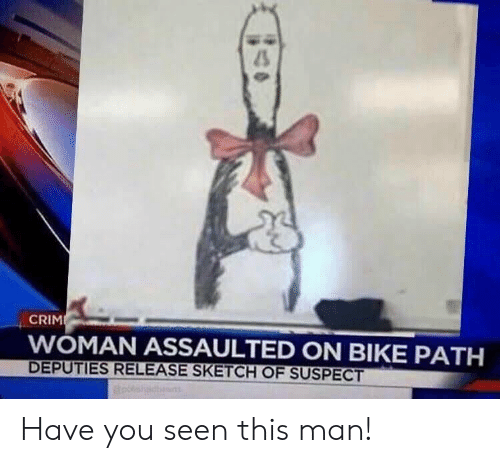Funny, Bike, and Man: CRIM  WOMAN ASSAULTED ON BIKE PATH  DEPUTIES RELEASE SKETCH OF SUSPECT Have you seen this man!