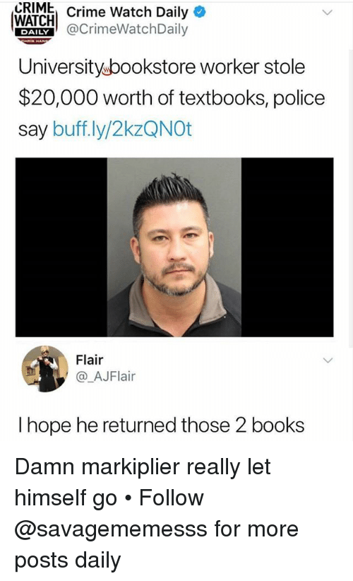 markiplier: CRIME  Crime Watch Daily*  WAICHCrimeWatchDaily  Universityubookstore worker stole  $20,000 worth of textbooks, police  say buff.ly/2kzQNOt  DAILY  Flair  @_AJFlair  I hope he returned those 2 books Damn markiplier really let himself go • Follow @savagememesss for more posts daily