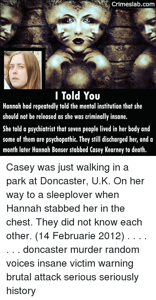 psychopathic: Crimeslab.com  I Told You  Hannah had repeatedly told the mental institution that she  should not be released as she was criminally insane.  She told a psychiatrist that seven people lived in her body and  some of them are psychopathic. They still discharged her, and a  month later Hannah Bonser stabbed Casey Kearney to death. Casey was just walking in a park at Doncaster, U.K. On her way to a sleeplover when Hannah stabbed her in the chest. They did not know each other. (14 Februarie 2012) . . . . . . . doncaster murder random voices insane victim warning brutal attack serious seriously history