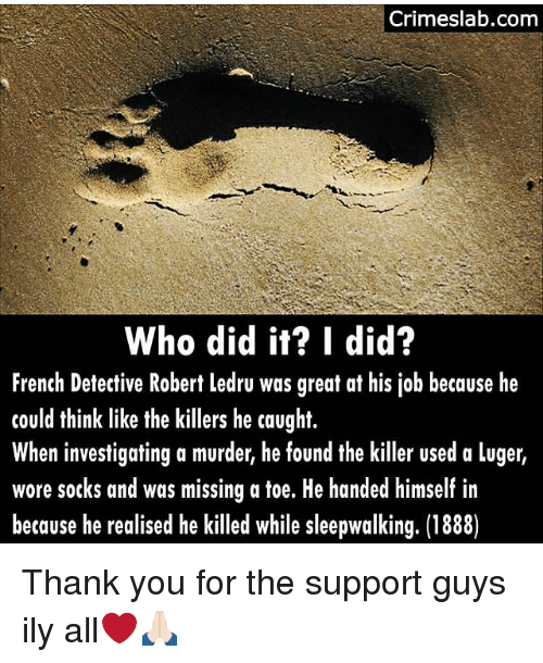 Memes, Thank You, and French: Crimeslab.com  Who did it? I did?  French Detective Robert ledru was great at his job because he  could think like the killers he caught.  When investigating a murder, he found the killer used a luger,  wore socks and was missing a toe. He handed himself in  because he realised he killed while sleepwalking. (1888) Thank you for the support guys ily all❤️🙏🏻