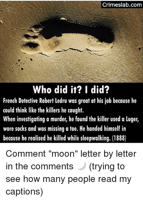 "Memes, Moon, and French: Crimeslab.com  Who did it? I did?  French Detective Robert ledru was great at his job because he  could think like the killers he caught.  When investigating a murder, he found the killer used a luger,  wore socks and was missing a toe. He handed himself in  because he realised he killed while sleepwalking. (1888) Comment ""moon"" letter by letter in the comments 🌙 (trying to see how many people read my captions)"