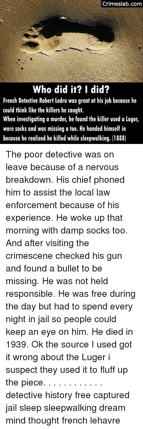 Bulletted: Crimeslab.conm  Who did it? I did?  French Detective Robert ledru was great at his job because he  could think like the killers he caught.  When investigating a murder, he found the killer used a luger,  wore socks and was missing a toe. He handed himself in  because he realised he killed while sleepwalking. (1888) The poor detective was on leave because of a nervous breakdown. His chief phoned him to assist the local law enforcement because of his experience. He woke up that morning with damp socks too. And after visiting the crimescene checked his gun and found a bullet to be missing. He was not held responsible. He was free during the day but had to spend every night in jail so people could keep an eye on him. He died in 1939. Ok the source I used got it wrong about the Luger i suspect they used it to fluff up the piece. . . . . . . . . . . . detective history free captured jail sleep sleepwalking dream mind thought french lehavre