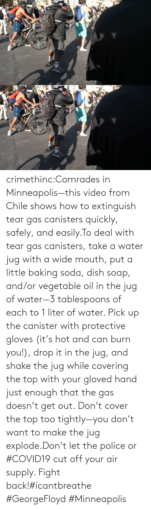 soap: crimethinc:Comrades in Minneapolis—this video from Chile shows how to extinguish tear gas canisters quickly, safely, and easily.To deal with tear gas canisters, take a water jug with a wide mouth, put a little baking soda, dish soap, and/or vegetable oil in the jug of water—3 tablespoons of each to 1 liter of water. Pick up the canister with protective gloves (it's hot and can burn you!), drop it in the jug, and shake the jug while covering the top with your gloved hand just enough that the gas doesn't get out. Don't cover the top too tightly—you don't want to make the jug explode.Don't let the police or #COVID19 cut off your air supply. Fight back!#icantbreathe #GeorgeFloyd #Minneapolis