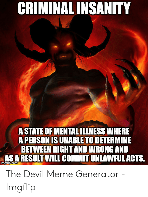 Devil Meme Generator: CRIMINAL INSANITY  A STATE OF MENTAL ILLNESS WHERE  A PERSON IS UNABLE TO DETERMINE  BETWEEN RIGHT AND WRONG AND  AS A RESULT WILL COMMIT UNLAWFUL ACTS.  imgflip.com The Devil Meme Generator - Imgflip