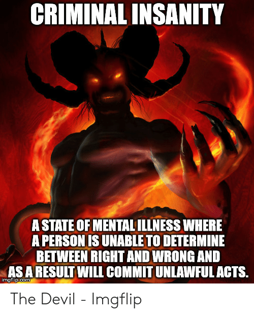 Devil Memes: CRIMINAL INSANITY  A STATE OF MENTAL ILLNESS WHERE  A PERSON IS UNABLE TO DETERMINE  BETWEEN RIGHT AND WRONG AND  AS A RESULT WILL COMMIT UNLAWFUL ACTS.  imgflip.com The Devil - Imgflip