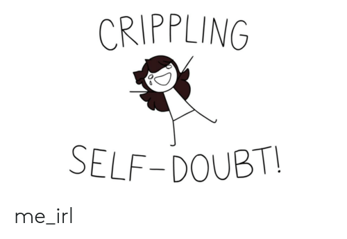 Doubt, Irl, and Me IRL: CRIPPLING  SELF-DOUBT! me_irl