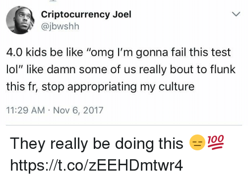 """Be Like, Fail, and Lol: Criptocurrency Joel  @jbwshh  4.0 kids be like """"omg I'm gonna fail this test  lol"""" like damn some of us really bout to flunlk  this fr, stop appropriating my culture  11:29 AM Nov 6, 2017 They really be doing this 😑💯 https://t.co/zEEHDmtwr4"""