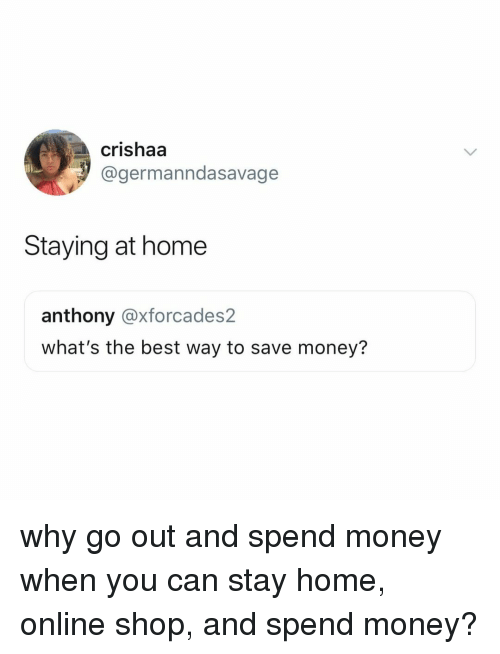 staying at home: crishaa  @germanndasavage  Staying at home  anthony @xforcades2  what's the best way to save money? why go out and spend money when you can stay home, online shop, and spend money?