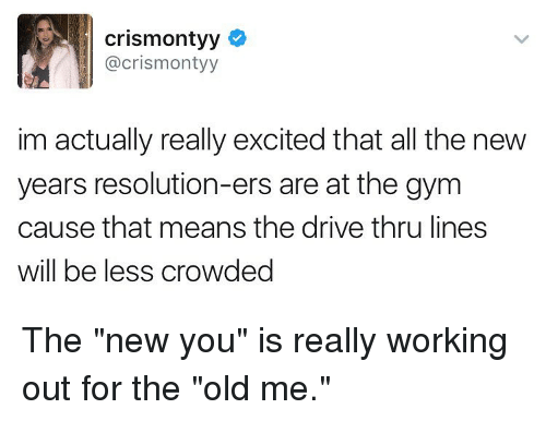 """New Year's Resolutions, Working Out, and Girl Memes: crismontyy  acrismontyy  im actually really excited that all the new  years resolution-ers are at the gym  cause that means the drive thru lines  Will be less CroWded The """"new you"""" is really working out for the """"old me."""""""