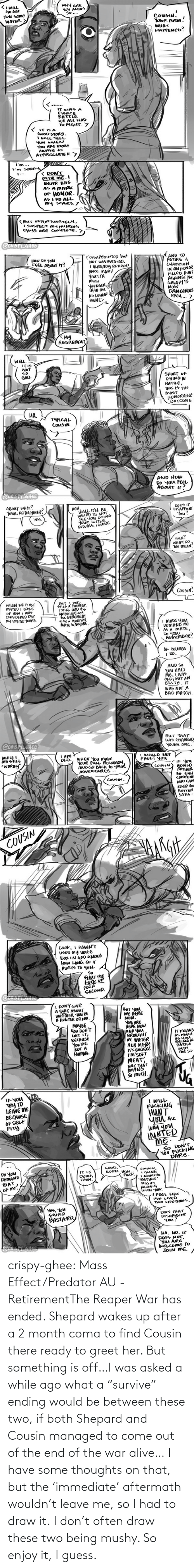 "Ended: crispy-ghee:  Mass Effect/Predator AU - RetirementThe Reaper War has ended. Shepard wakes up after a 2 month coma to find Cousin there ready to greet her. But something is off…I was asked a while ago what a ""survive"" ending would be between these two, if both Shepard and Cousin managed to come out of the end of the war alive… I have some thoughts on that, but the 'immediate' aftermath wouldn't leave me, so I had to draw it. I don't often draw these two being mushy. So enjoy it, I guess."