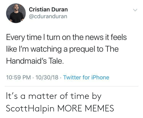 Duran: Cristian Duran  @cduranduran  Every time l turn on the news it feels  like I'm watching a prequel to The  Handmaid's Tale  10:59 PM 10/30/18 Twitter for iPhone It's a matter of time by ScottHalpin MORE MEMES