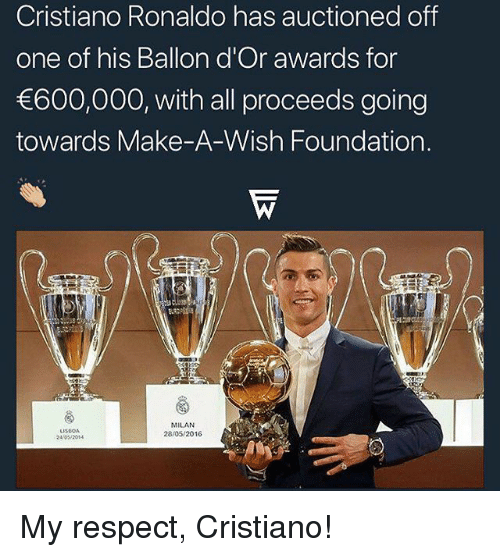 My Respect: Cristiano Ronaldo has auctioned off  one of his Ballon d'Or awards for  600,000, with all proceeds going  towards Make-A-Wish Foundation.  LISBOA  24/042014  MILAN  28/05/2016 My respect, Cristiano!