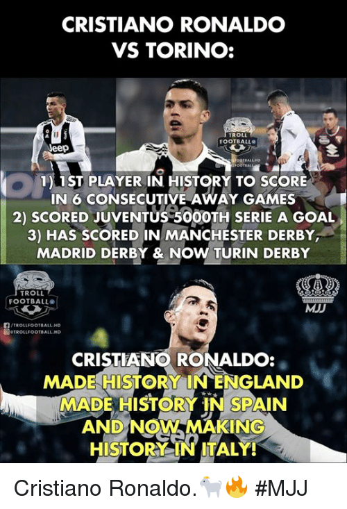 derby: CRISTIANO RONALDO  VS TORINO:  ROLL  FOOTBALL  eep  1) 1ST PLAYER IN HISTORY TO SCORE  IN 6 CONSECUTIVE AWAY GAMES  2) SCORED JUVENTUS 50OOTH SERIE A GOAL  3) HAS SCORED IN MANCHESTER DERBY  MADRID DERBY & NOW TURIN DERBY  TROLL  FOOTBALL  MJD  /TROLLFOOTBALL.HD  圖.TROLLFOOTBALL.HD  CRISTIANO RONALDO:  MADE HISTORY INENGLAND  MADE HISTORY IN SPAIN  AND NOW MAKING  HISTORY IN ITALY! Cristiano Ronaldo.🐐🔥  #MJJ