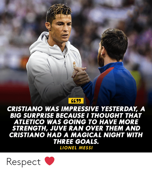 Atletico: CRISTIANO WAS IMPRESSIVE YESTERDAY, A  BIG SURPRISE BECAUSE I THOUGHT THAT  ATLETICO WAS GOING TO HAVE MORE  STRENGTH, JUVE RAN OVER THEM AND  CRISTIANO HAD A MAGICAL NIGHT WITH  THREE GOALS.  LIONEL MESS Respect ❤️