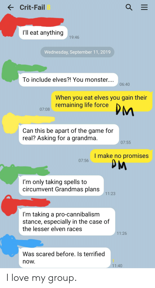 Fail, Grandma, and Life: Crit-Fail 8  I'll eat anything  19:46  Wednesday, September 11, 2019  To include elves?! You monster....  06:40  When you eat elves you gain their  remaining life force  DM  07:08  Can this be apart of the game for  real? Asking for a grandma.  07:55  I make no promises  PM  07:56  I'm only taking spells to  circumvent Grandmas plans  11:23  I'm taking a pro-cannibalism  stance, especially in the case of  the lesser elven races  11:26  Was scared before. Is terrified  now.  11:40  II I love my group.