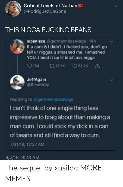 Ass, Bitch, and Cum: Critical Levels of Nathan  @RodriguezDaGone  THIS NIGGA FUCKING BEANS  SIDEPIECE @germanndasavage 14h  If u cum & I didn't. I fucked you, don't go  tell ur niggas u smashed me. I smashed  YOU. 1 beat it up lil bitch ass nigga  0184  13.3K  68.2K  JeffAgain  @Bleukirby  Replying to @germanndasavage  I can't think of one single thing less  impressive to brag about than making a  man cum. I could stick my dick in a can  of beans and still find a way to cum.  7/31/18, 12:27 AM  8/2/18, 9:28 AM The sequel by xusilac MORE MEMES