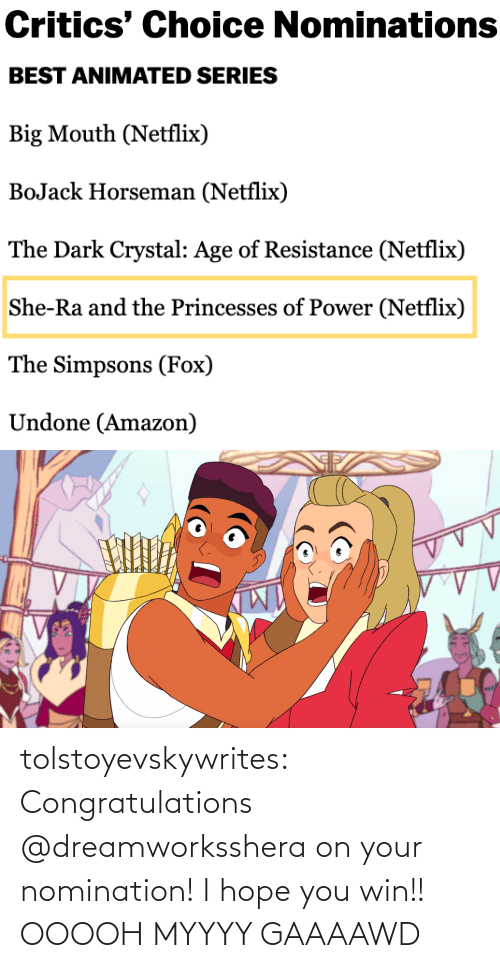 resistance: Critics' Choice Nominations   BEST ANIMATED SERIES  Big Mouth (Netflix)  BoJack Horseman (Netflix)  The Dark Crystal: Age of Resistance (Netflix)  She-Ra and the Princesses of Power (Netflix)  The Simpsons (Fox)  Undone (Amazon) tolstoyevskywrites:  Congratulations @dreamworksshera on your nomination! I hope you win!!  OOOOH MYYYY GAAAAWD
