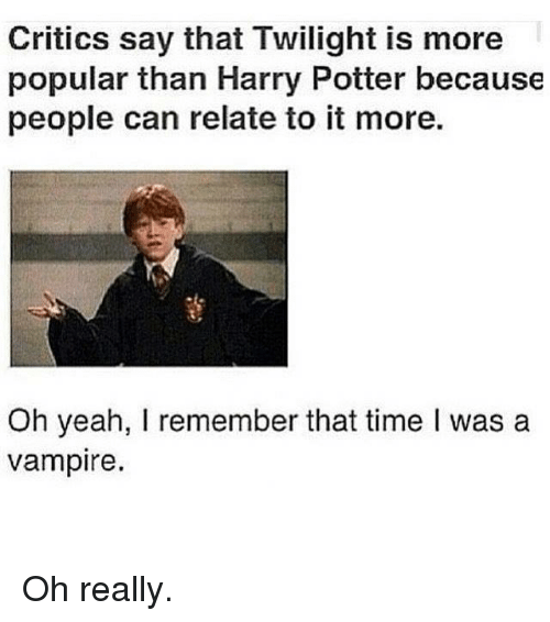 harried: Critics say that Twilight is more  popular than Harry Potter because  people can relate to it more.  Oh yeah, I remember that time l was a  vampire. Oh really.