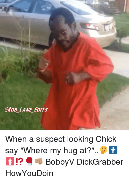 """Memes, 🤖, and Looking: CROB LANE EDITS When a suspect looking Chick say """"Where my hug at?""""..🤔🚹🚺⁉️🥊👊🏽 BobbyV DickGrabber HowYouDoin"""